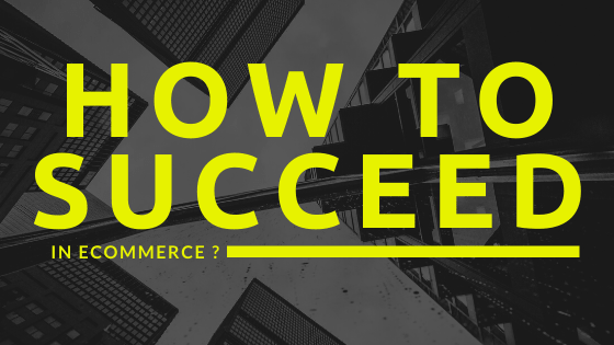 How to succeed in E-commerce ?